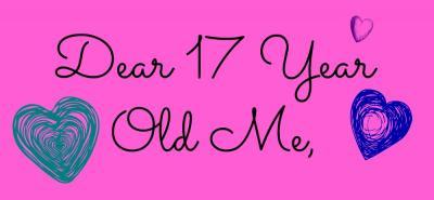 Dear 17 Year Old Me