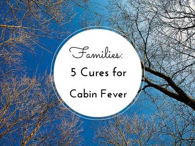 5 Cures for Cabin Fever For Families