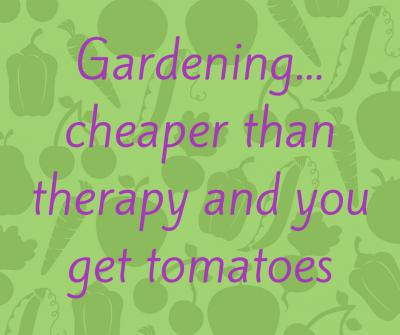 Gardening  Cheaper Than Therapy and You Get Tomatoes